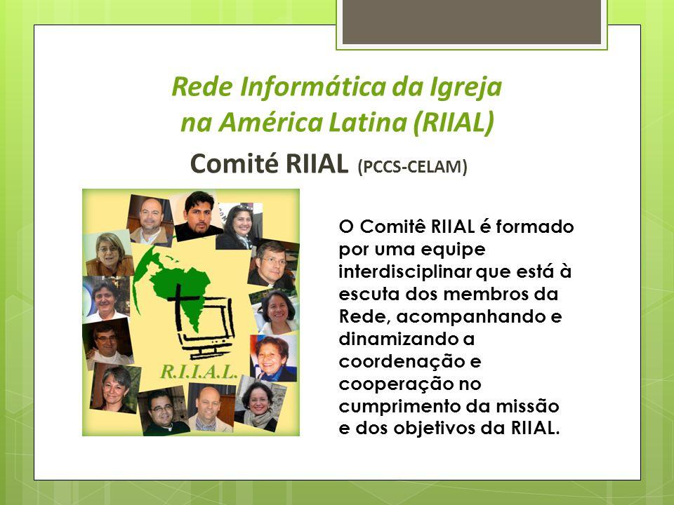 Rede Informática da Igreja na América Latina (RIIAL) Comité RIIAL (PCCS-CELAM) O Comitê RIIAL é formado por uma equipe interdisciplinar que está à escuta dos membros da Rede, acompanhando e dinamizando a coordenação e cooperação no cumprimento da missão e dos objetivos da RIIAL.