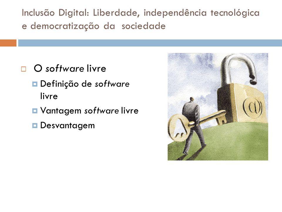 Inclusão Digital: Liberdade, independência tecnológica e democratização da sociedade  O software livre  Definição de software livre  Vantagem softw