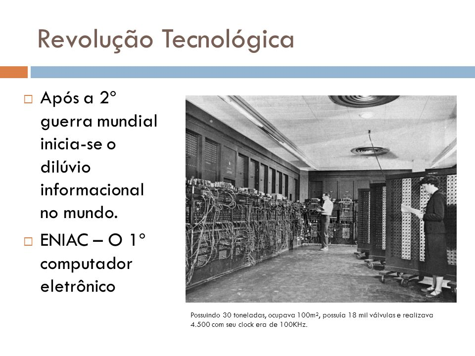 Revolução Tecnológica  Após a 2º guerra mundial inicia-se o dilúvio informacional no mundo.  ENIAC – O 1º computador eletrônico Possuindo 30 tonelad