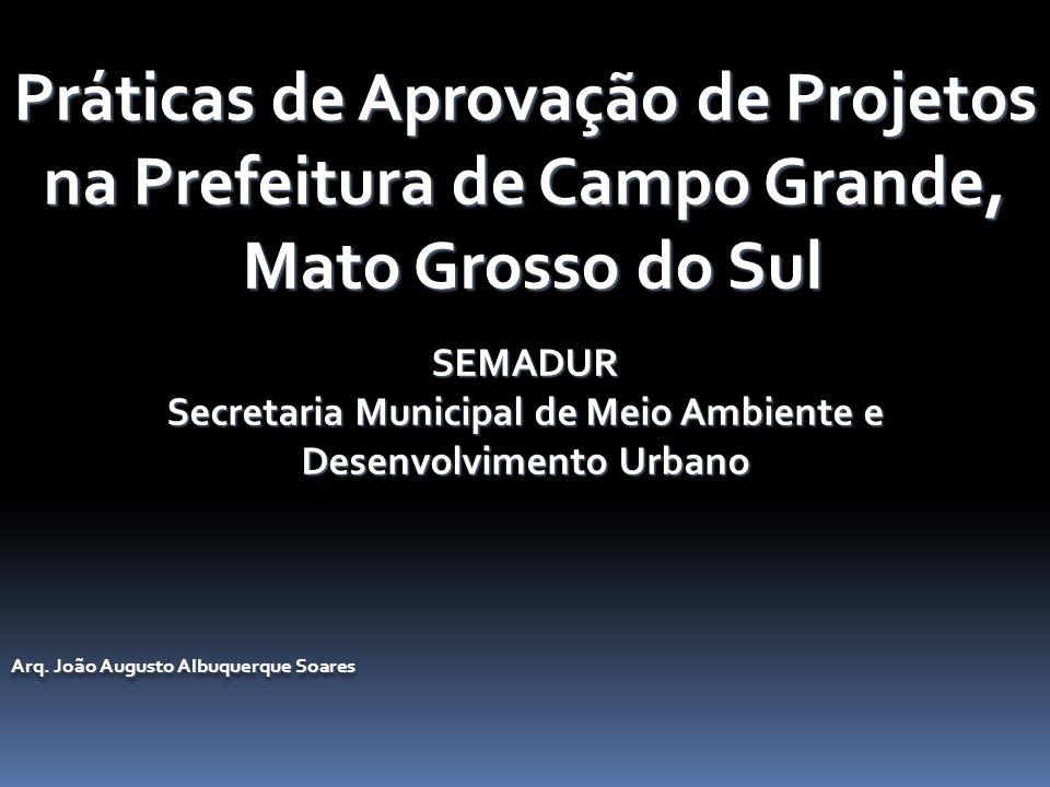 Práticas de Aprovação de Projetos na Prefeitura de Campo Grande, Mato Grosso do Sul Mato Grosso do SulSEMADUR Secretaria Municipal de Meio Ambiente e Desenvolvimento Urbano Arq.