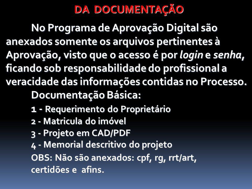 DA DOCUMENTAÇÃO DA DOCUMENTAÇÃO No Programa de Aprovação Digital são anexados somente os arquivos pertinentes à Aprovação, visto que o acesso é por login e senha, ficando sob responsabilidade do profissional a veracidade das informações contidas no Processo.