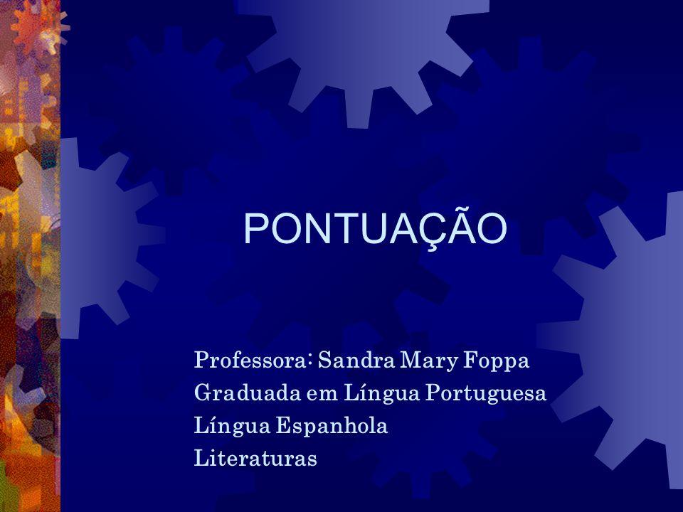 PONTUAÇÃO Professora: Sandra Mary Foppa Graduada em Língua Portuguesa Língua Espanhola Literaturas