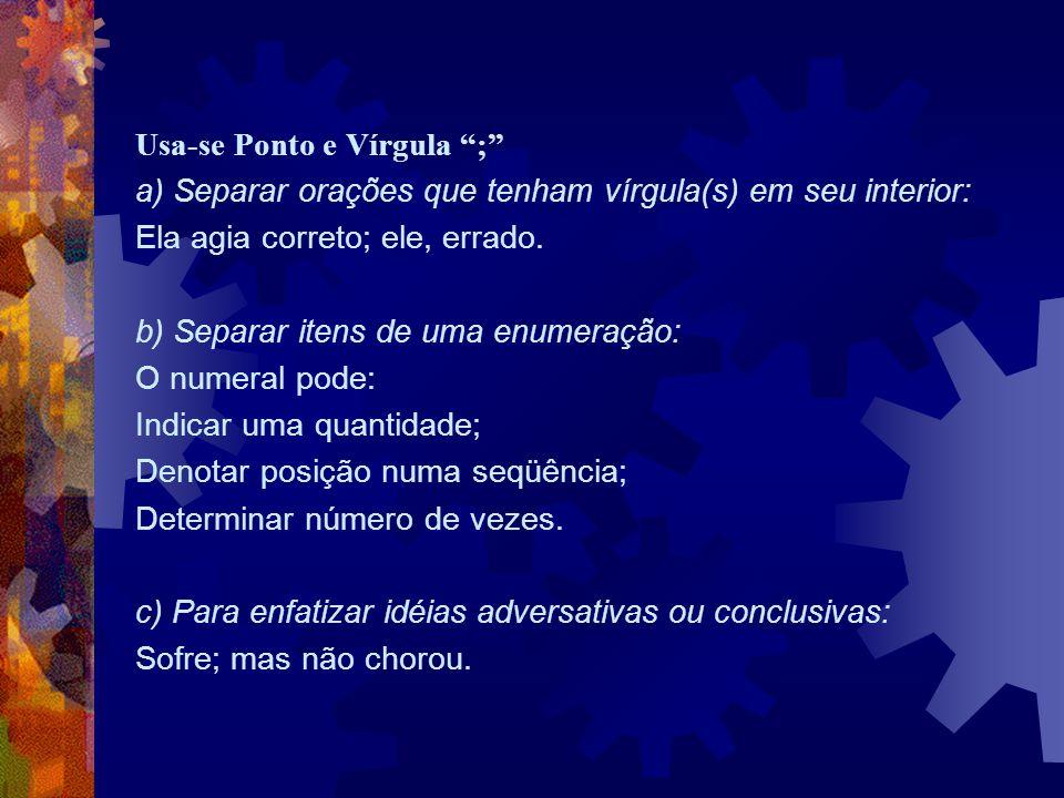 """Usa-se Ponto e Vírgula """";"""" a) Separar orações que tenham vírgula(s) em seu interior: Ela agia correto; ele, errado. b) Separar itens de uma enumeração"""