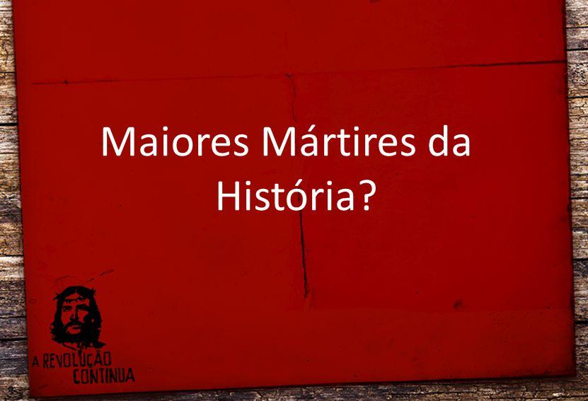 Maiores Mártires da História?