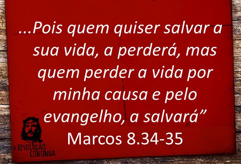 """...Pois quem quiser salvar a sua vida, a perderá, mas quem perder a vida por minha causa e pelo evangelho, a salvará"""" Marcos 8.34-35"""