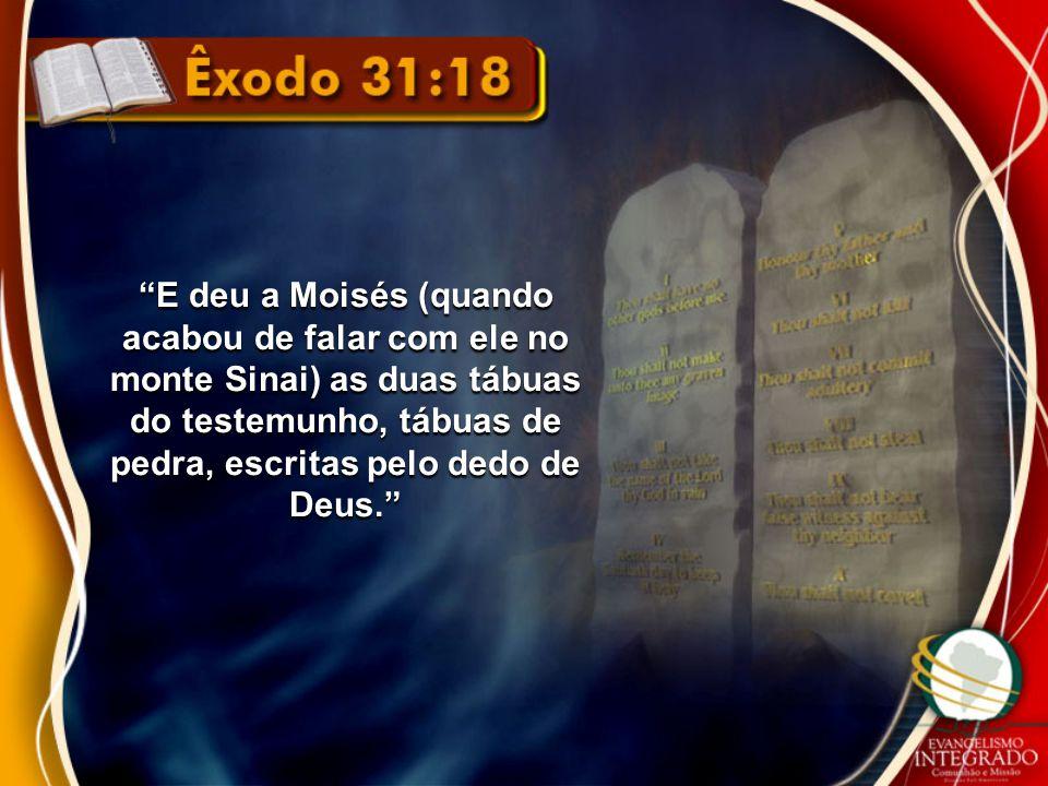 """""""E deu a Moisés (quando acabou de falar com ele no monte Sinai) as duas tábuas do testemunho, tábuas de pedra, escritas pelo dedo de Deus."""""""