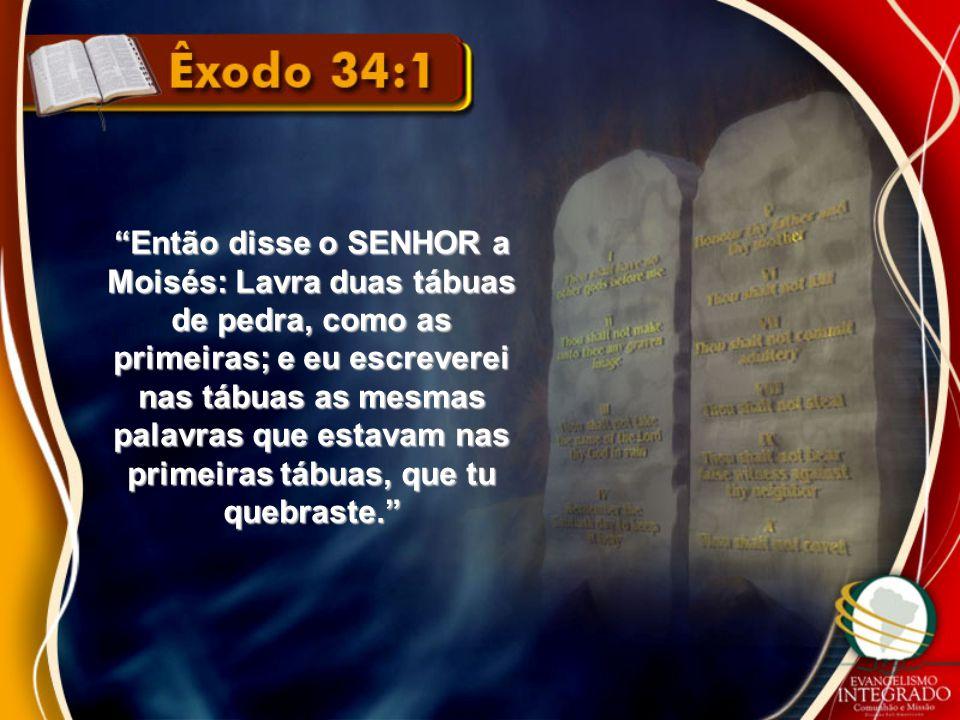 """""""Então disse o SENHOR a Moisés: Lavra duas tábuas de pedra, como as primeiras; e eu escreverei nas tábuas as mesmas palavras que estavam nas primeiras"""