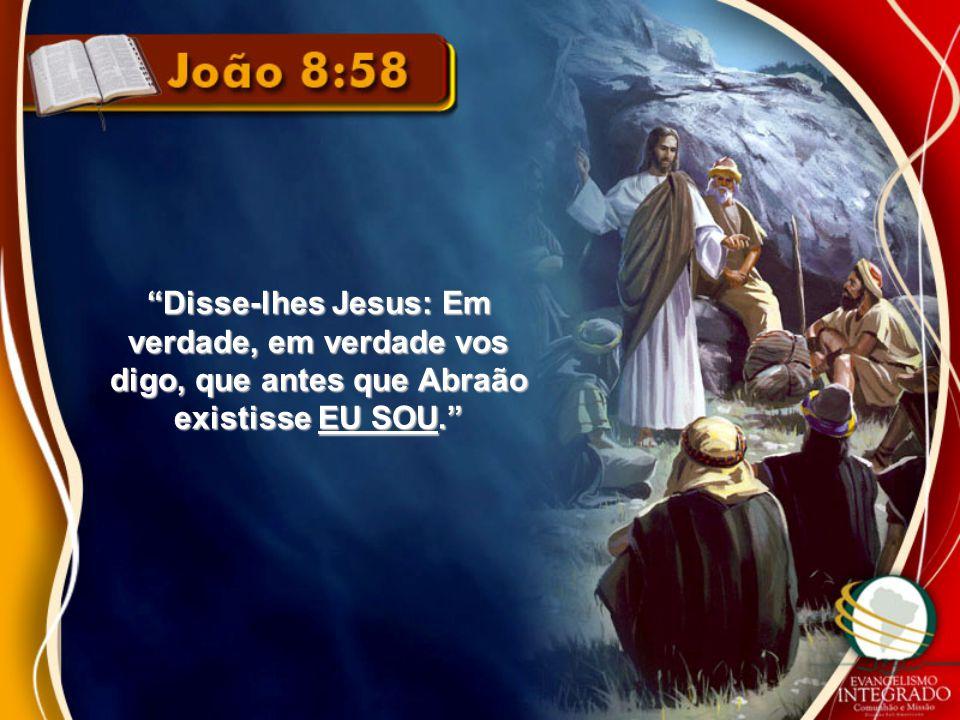 """""""Disse-lhes Jesus: Em verdade, em verdade vos digo, que antes que Abraão existisse EU SOU."""""""