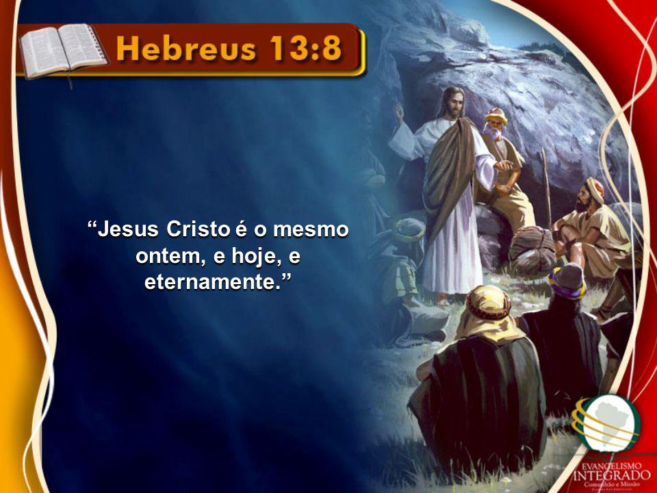 """""""Jesus Cristo é o mesmo ontem, e hoje, e eternamente."""""""