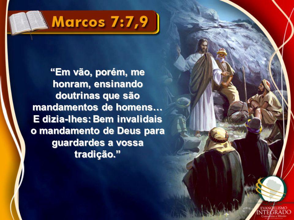 """""""Em vão, porém, me honram, ensinando doutrinas que são mandamentos de homens… E dizia-lhes: Bem invalidais o mandamento de Deus para guardardes a voss"""