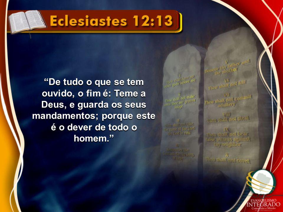"""""""De tudo o que se tem ouvido, o fim é: Teme a Deus, e guarda os seus mandamentos; porque este é o dever de todo o homem."""""""