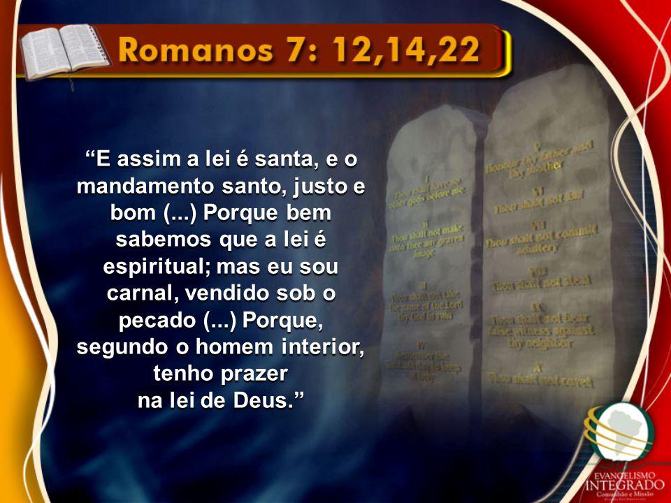 """""""E assim a lei é santa, e o mandamento santo, justo e bom (...) Porque bem sabemos que a lei é espiritual; mas eu sou carnal, vendido sob o pecado (.."""