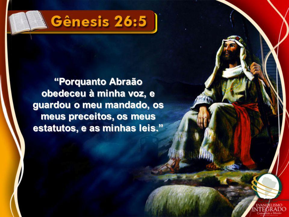 """""""Porquanto Abraão obedeceu à minha voz, e guardou o meu mandado, os meus preceitos, os meus estatutos, e as minhas leis."""""""