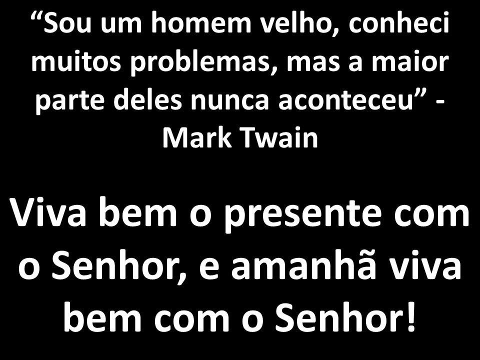 """""""Sou um homem velho, conheci muitos problemas, mas a maior parte deles nunca aconteceu"""" - Mark Twain Viva bem o presente com o Senhor, e amanhã viva b"""