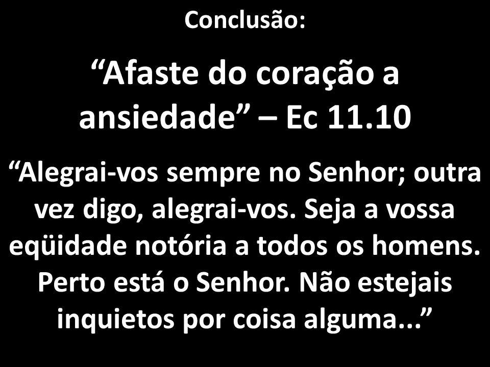 """Conclusão: """"Afaste do coração a ansiedade"""" – Ec 11.10 """"Alegrai-vos sempre no Senhor; outra vez digo, alegrai-vos. Seja a vossa eqüidade notória a todo"""