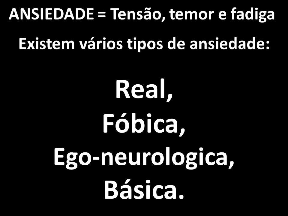 ANSIEDADE = Tensão, temor e fadiga Existem vários tipos de ansiedade: Real, Fóbica, Ego-neurologica, Básica.
