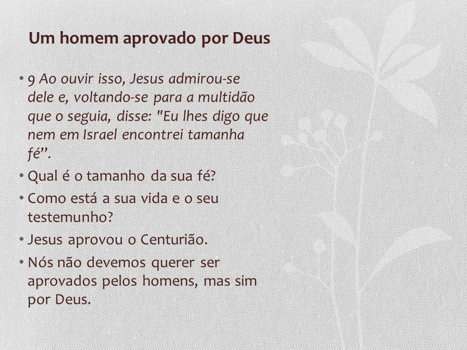 Um homem aprovado por Deus 9 Ao ouvir isso, Jesus admirou-se dele e, voltando-se para a multidão que o seguia, disse: