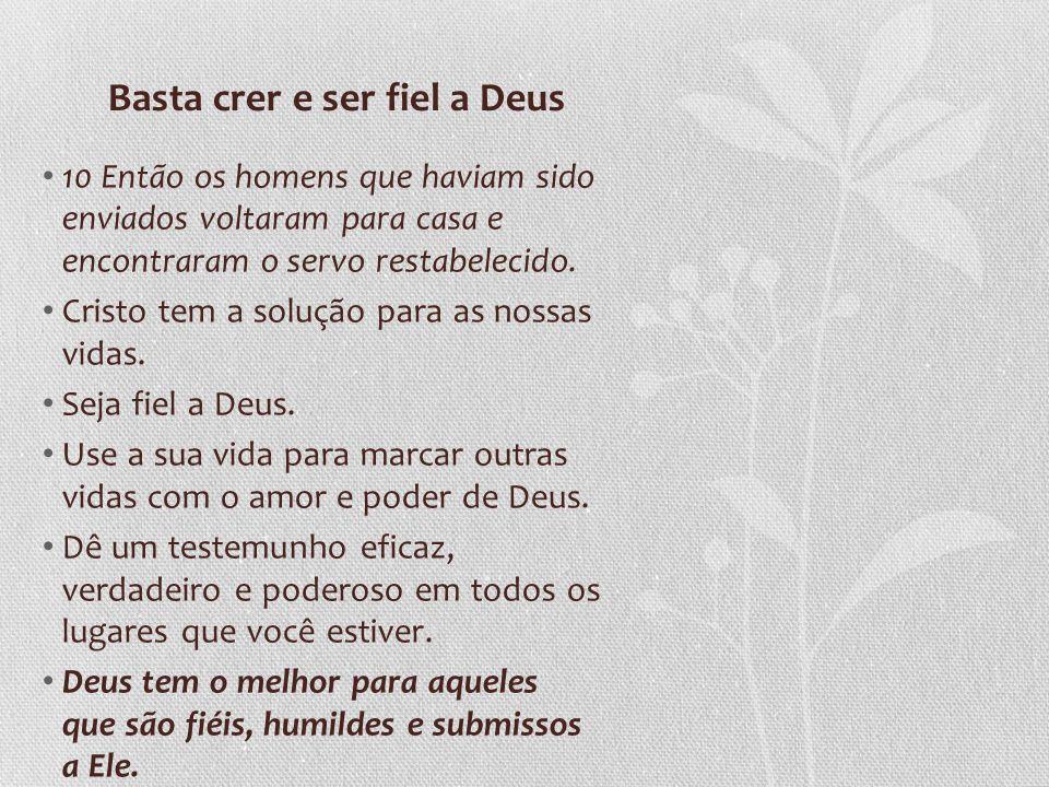 Basta crer e ser fiel a Deus 10 Então os homens que haviam sido enviados voltaram para casa e encontraram o servo restabelecido. Cristo tem a solução