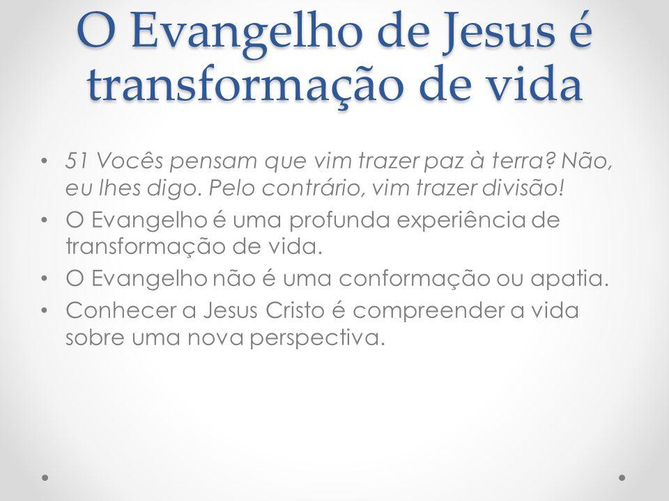 O Evangelho de Jesus é transformação de vida 51 Vocês pensam que vim trazer paz à terra? Não, eu lhes digo. Pelo contrário, vim trazer divisão! O Evan