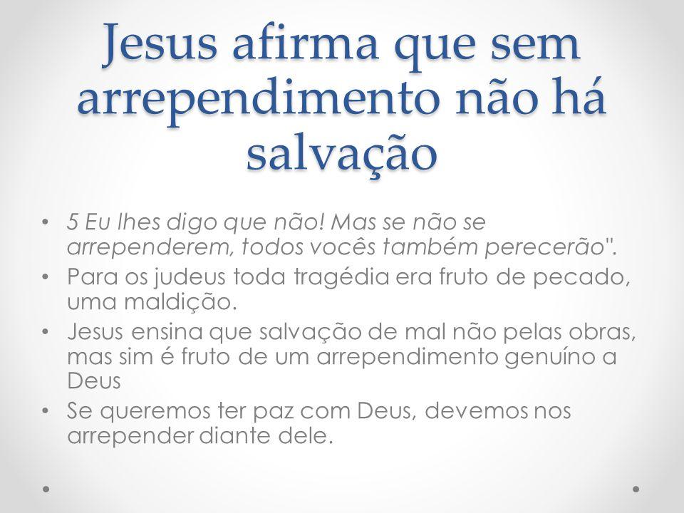 Jesus afirma que sem arrependimento não há salvação 5 Eu lhes digo que não! Mas se não se arrependerem, todos vocês também perecerão