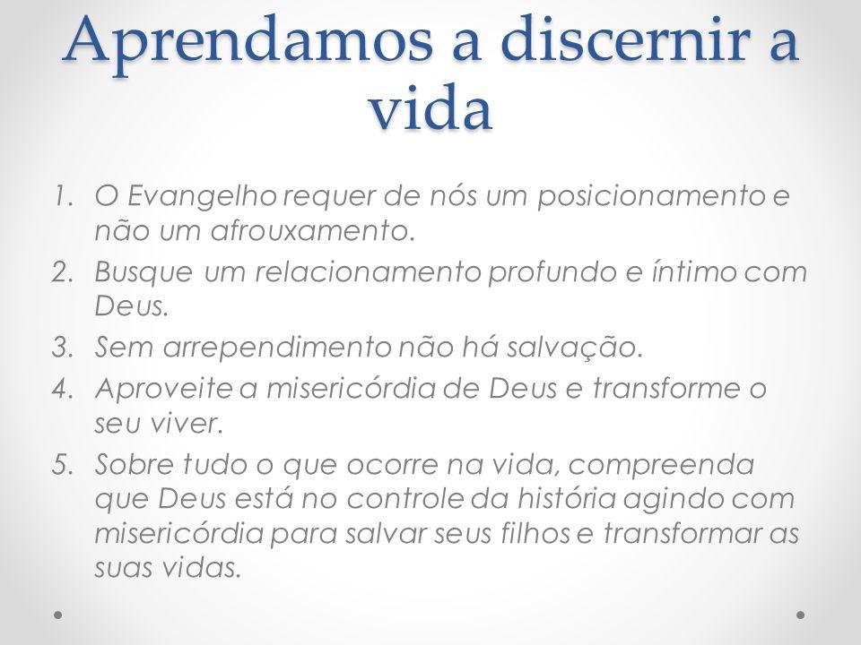 Aprendamos a discernir a vida 1.O Evangelho requer de nós um posicionamento e não um afrouxamento. 2.Busque um relacionamento profundo e íntimo com De