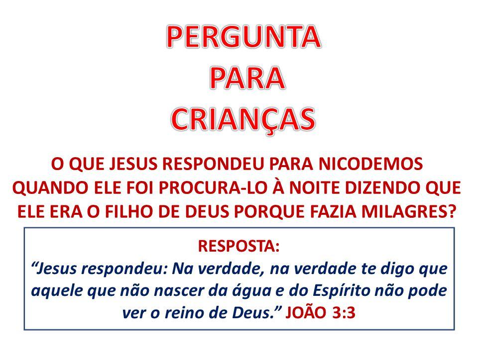 RESPOSTA: Jesus respondeu: Na verdade, na verdade te digo que aquele que não nascer da água e do Espírito não pode ver o reino de Deus. JOÃO 3:3 O QUE JESUS RESPONDEU PARA NICODEMOS QUANDO ELE FOI PROCURA-LO À NOITE DIZENDO QUE ELE ERA O FILHO DE DEUS PORQUE FAZIA MILAGRES?