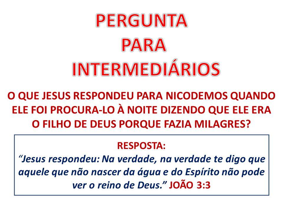 """RESPOSTA: """"Jesus respondeu: Na verdade, na verdade te digo que aquele que não nascer da água e do Espírito não pode ver o reino de Deus."""" JOÃO 3:3 O Q"""