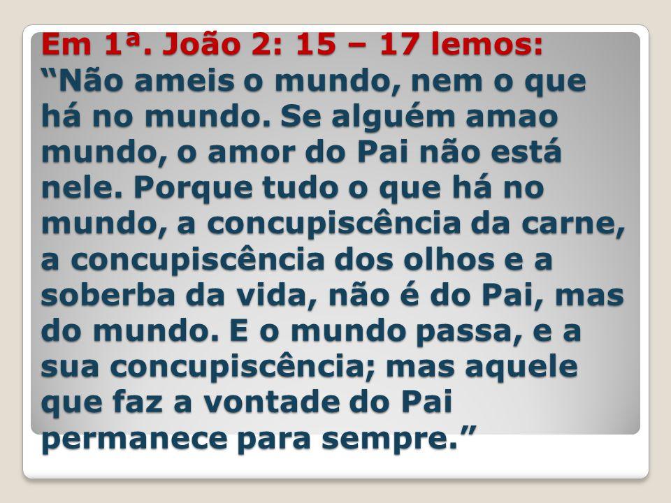 """Em 1ª. João 2: 15 – 17 lemos: """"Não ameis o mundo, nem o que há no mundo. Se alguém amao mundo, o amor do Pai não está nele. Porque tudo o que há no mu"""