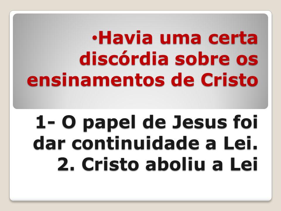 Havia uma certa discórdia sobre os ensinamentos de Cristo 1- O papel de Jesus foi dar continuidade a Lei. 2. Cristo aboliu a Lei Havia uma certa discó