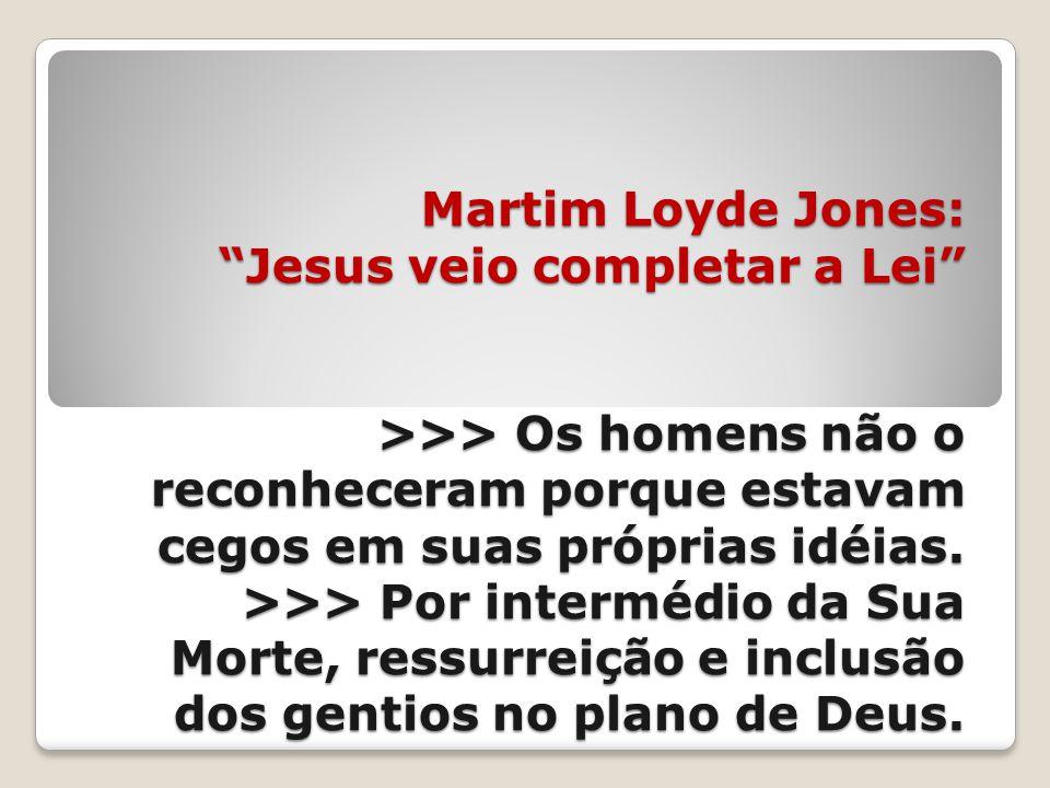 Martim Loyde Jones: Jesus veio completar a Lei >>> Os homens não o reconheceram porque estavam cegos em suas próprias idéias.