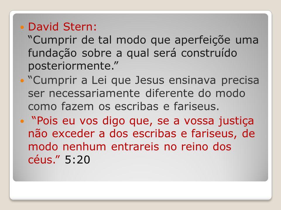 David Stern: Cumprir de tal modo que aperfeiçõe uma fundação sobre a qual será construído posteriormente. Cumprir a Lei que Jesus ensinava precisa ser necessariamente diferente do modo como fazem os escribas e fariseus.