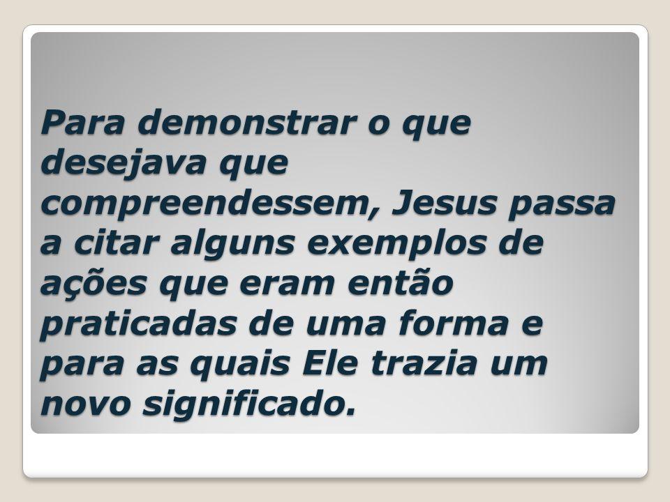 Para demonstrar o que desejava que compreendessem, Jesus passa a citar alguns exemplos de ações que eram então praticadas de uma forma e para as quais
