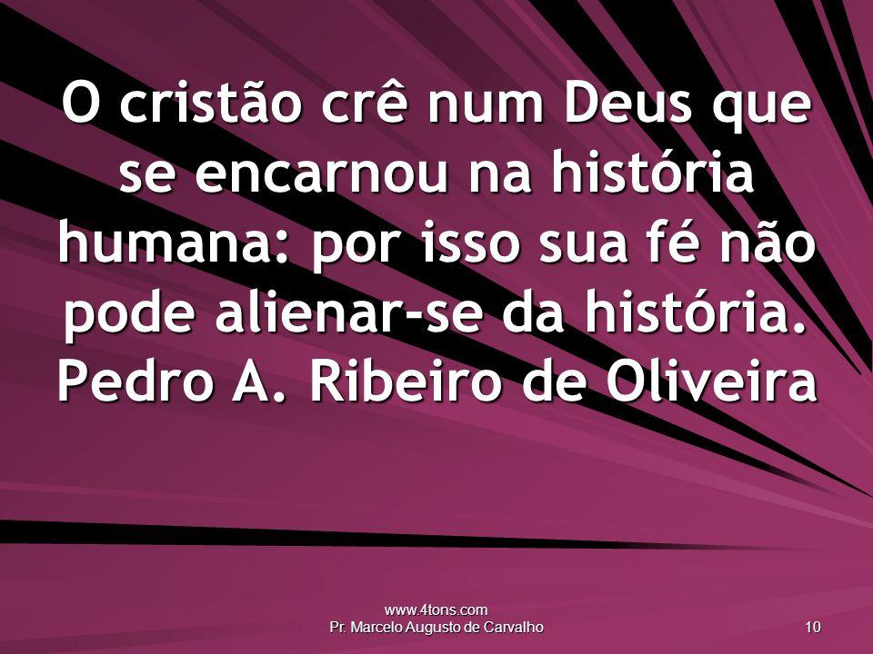 www.4tons.com Pr. Marcelo Augusto de Carvalho 10 O cristão crê num Deus que se encarnou na história humana: por isso sua fé não pode alienar-se da his
