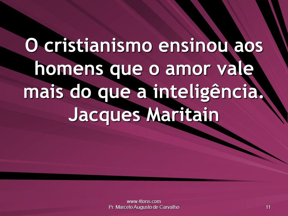www.4tons.com Pr. Marcelo Augusto de Carvalho 11 O cristianismo ensinou aos homens que o amor vale mais do que a inteligência. Jacques Maritain