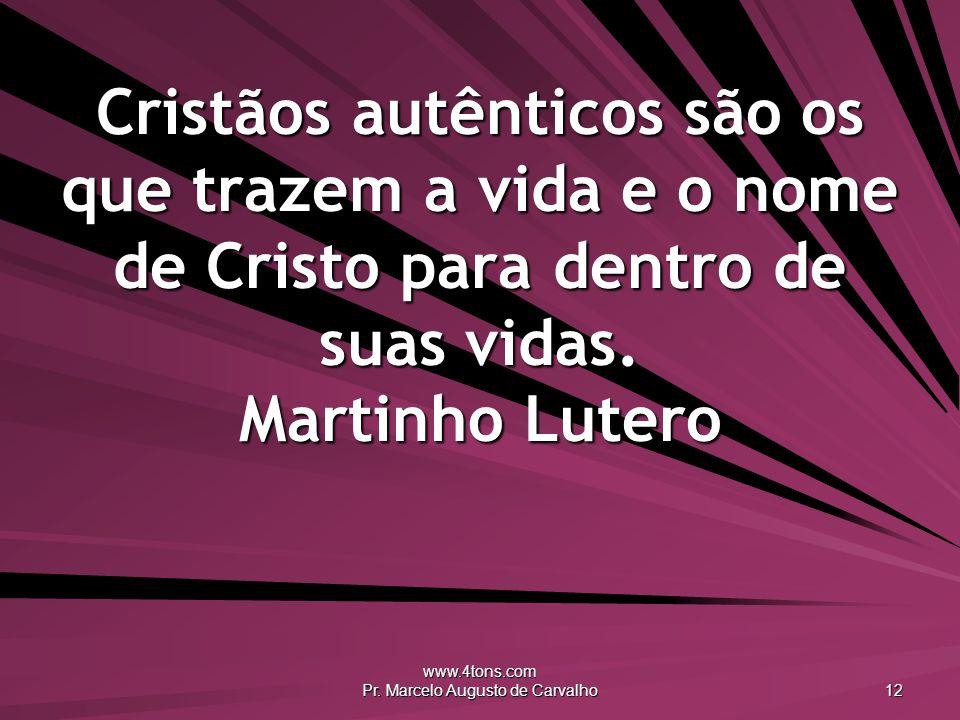 www.4tons.com Pr. Marcelo Augusto de Carvalho 12 Cristãos autênticos são os que trazem a vida e o nome de Cristo para dentro de suas vidas. Martinho L