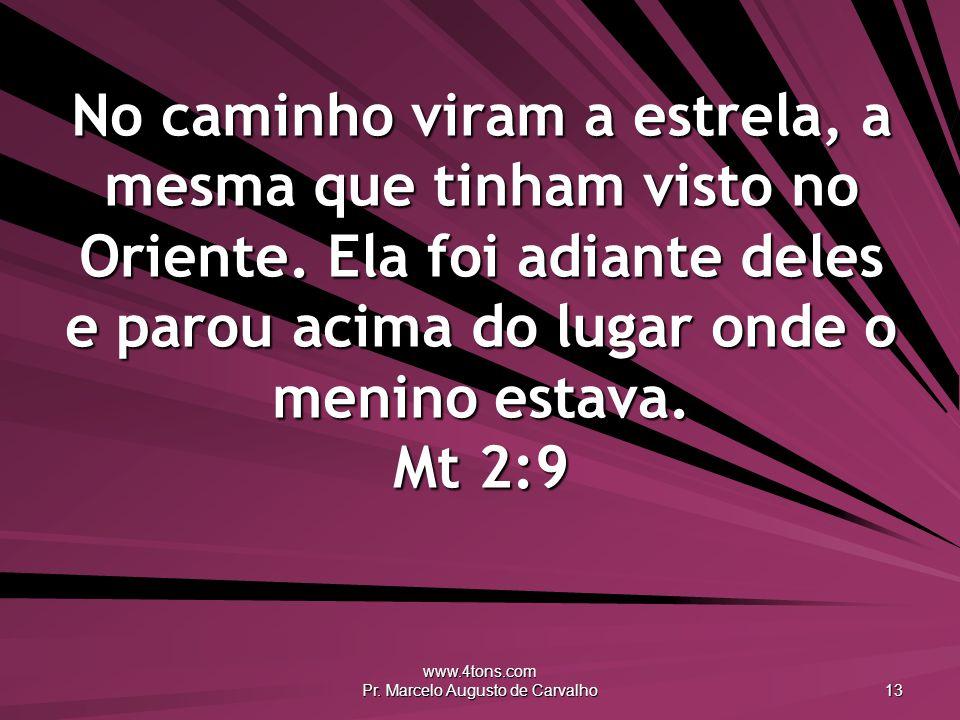 www.4tons.com Pr. Marcelo Augusto de Carvalho 13 No caminho viram a estrela, a mesma que tinham visto no Oriente. Ela foi adiante deles e parou acima