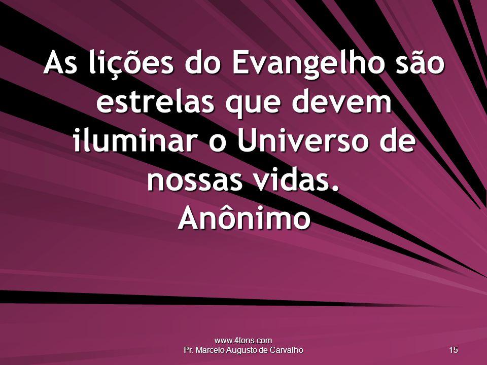 www.4tons.com Pr. Marcelo Augusto de Carvalho 15 As lições do Evangelho são estrelas que devem iluminar o Universo de nossas vidas. Anônimo