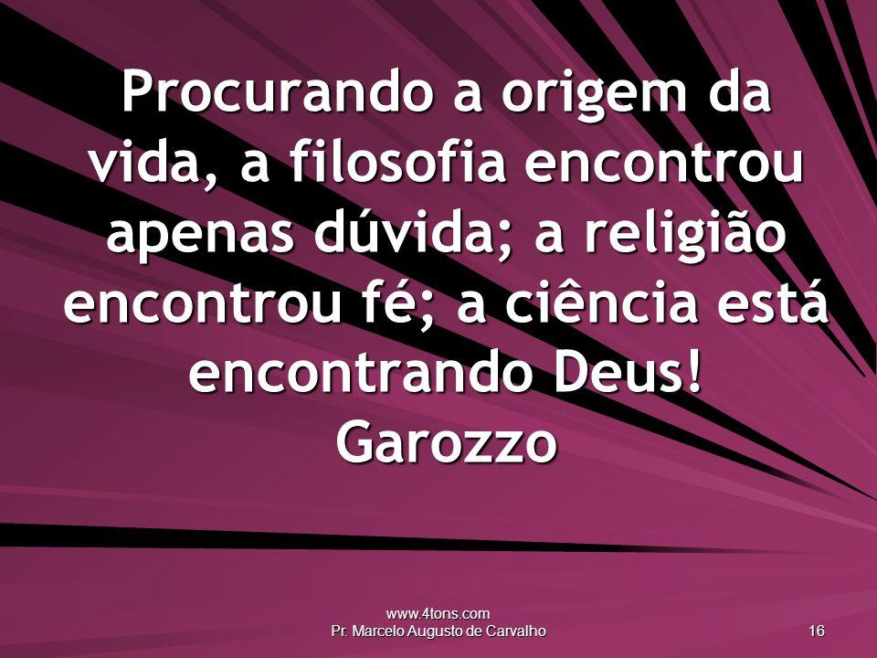 www.4tons.com Pr. Marcelo Augusto de Carvalho 16 Procurando a origem da vida, a filosofia encontrou apenas dúvida; a religião encontrou fé; a ciência