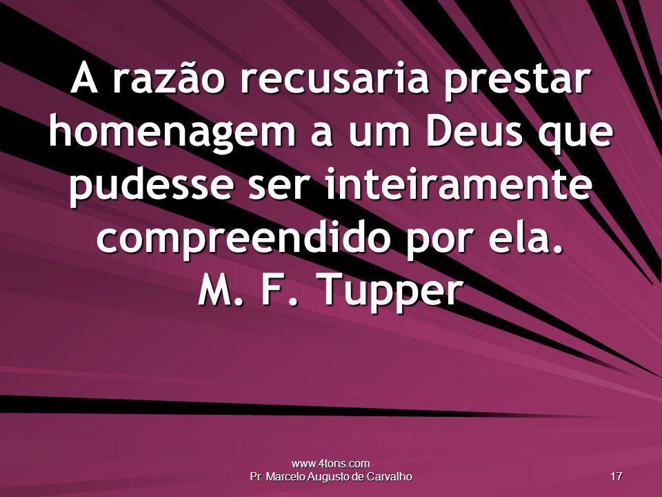 www.4tons.com Pr. Marcelo Augusto de Carvalho 17 A razão recusaria prestar homenagem a um Deus que pudesse ser inteiramente compreendido por ela. M. F