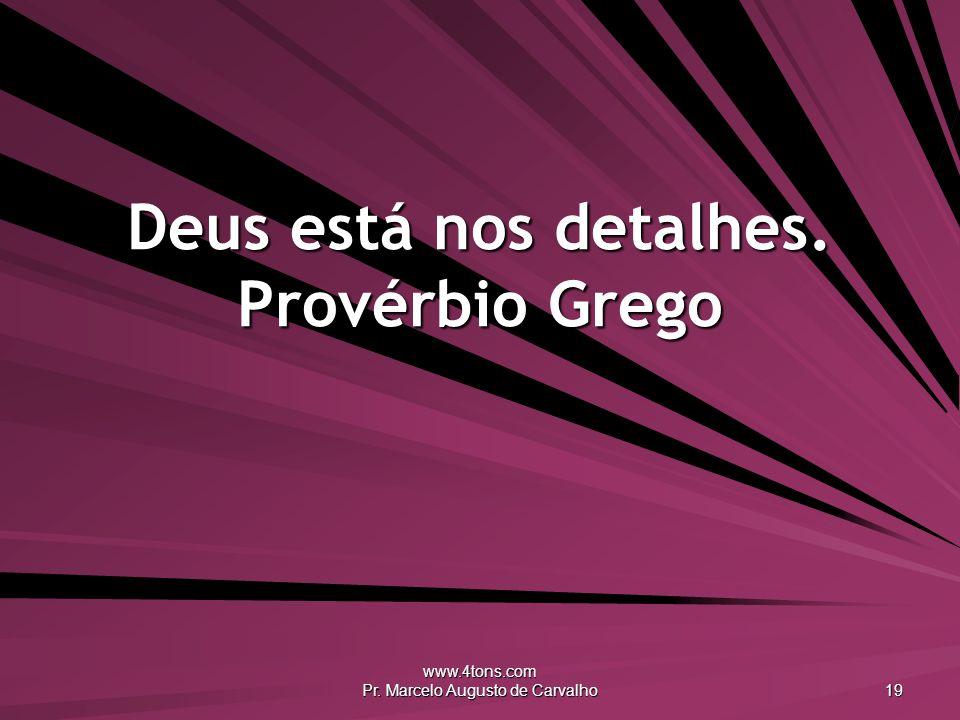 www.4tons.com Pr. Marcelo Augusto de Carvalho 19 Deus está nos detalhes. Provérbio Grego