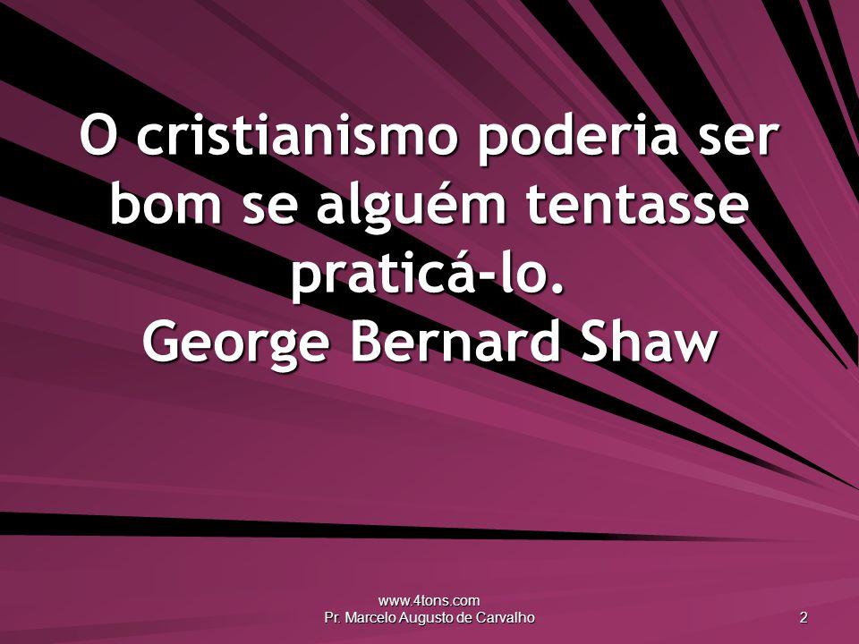 www.4tons.com Pr. Marcelo Augusto de Carvalho 2 O cristianismo poderia ser bom se alguém tentasse praticá-lo. George Bernard Shaw