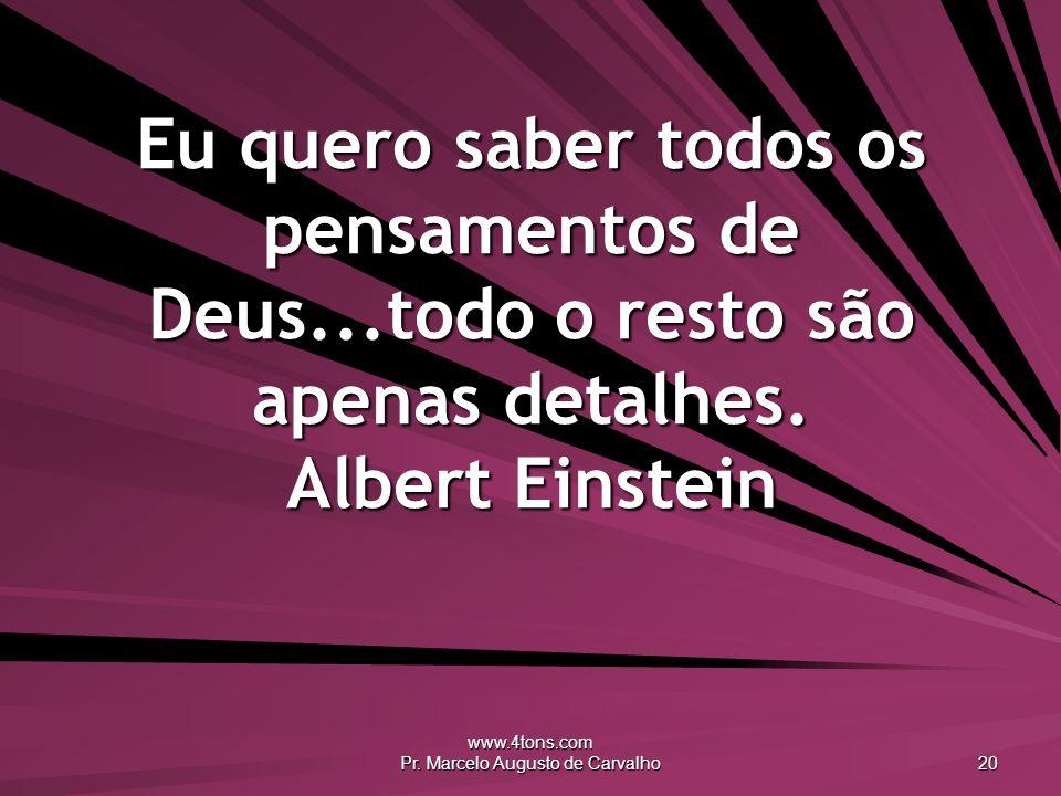 www.4tons.com Pr. Marcelo Augusto de Carvalho 20 Eu quero saber todos os pensamentos de Deus...todo o resto são apenas detalhes. Albert Einstein