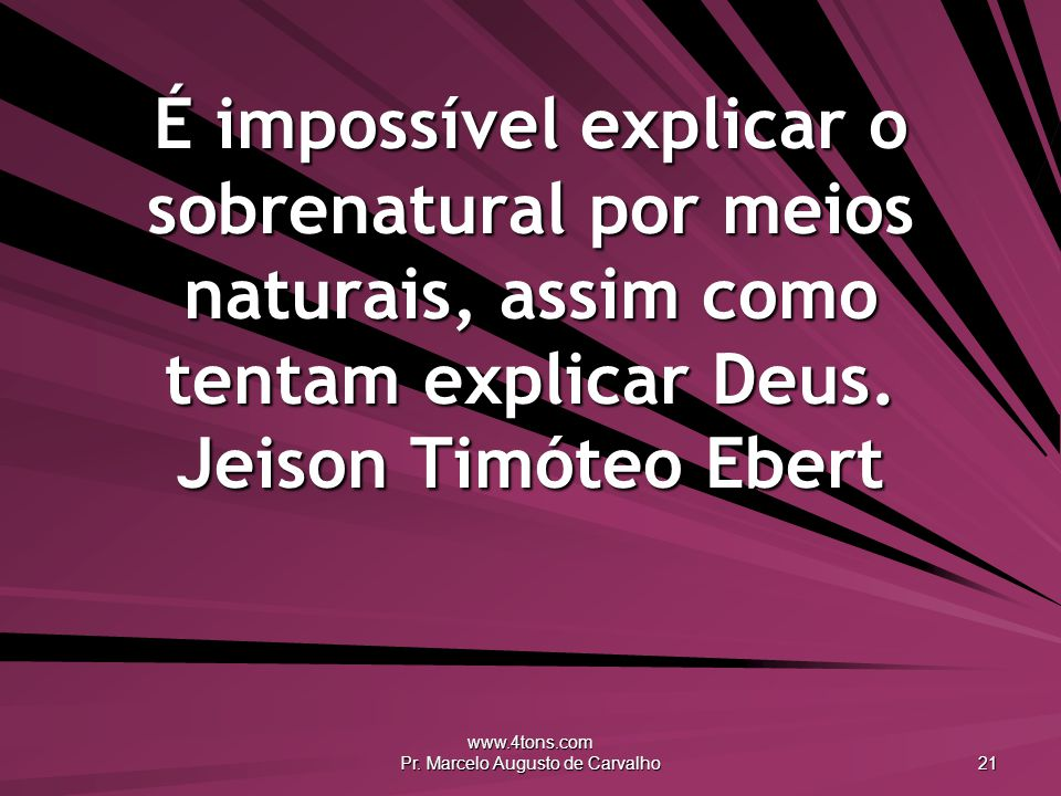 www.4tons.com Pr. Marcelo Augusto de Carvalho 21 É impossível explicar o sobrenatural por meios naturais, assim como tentam explicar Deus. Jeison Timó