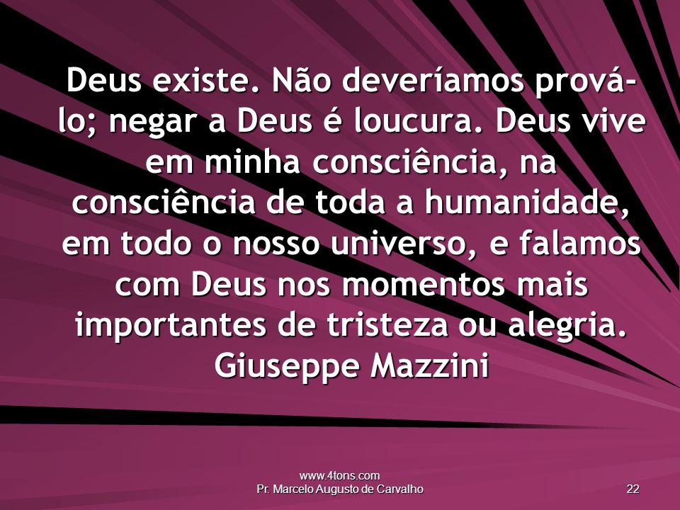www.4tons.com Pr. Marcelo Augusto de Carvalho 22 Deus existe. Não deveríamos prová- lo; negar a Deus é loucura. Deus vive em minha consciência, na con