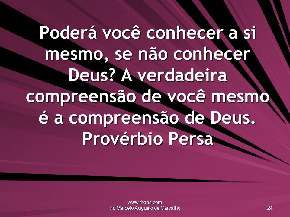 www.4tons.com Pr. Marcelo Augusto de Carvalho 24 Poderá você conhecer a si mesmo, se não conhecer Deus? A verdadeira compreensão de você mesmo é a com