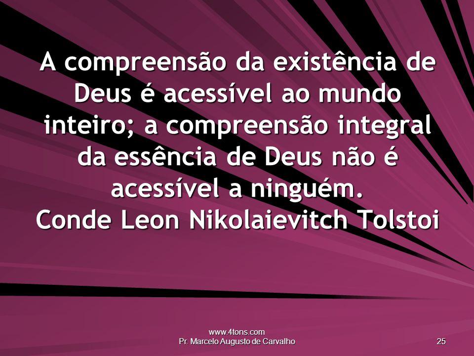 www.4tons.com Pr. Marcelo Augusto de Carvalho 25 A compreensão da existência de Deus é acessível ao mundo inteiro; a compreensão integral da essência
