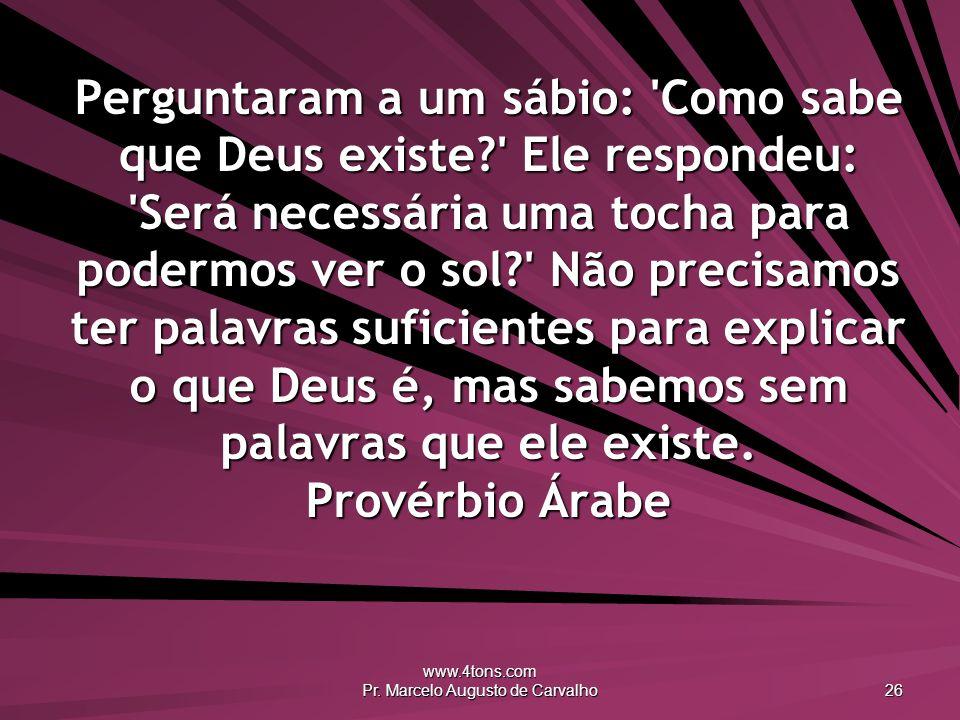 www.4tons.com Pr. Marcelo Augusto de Carvalho 26 Perguntaram a um sábio: 'Como sabe que Deus existe?' Ele respondeu: 'Será necessária uma tocha para p