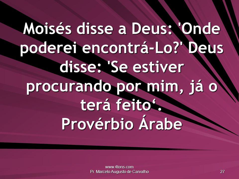 www.4tons.com Pr. Marcelo Augusto de Carvalho 27 Moisés disse a Deus: 'Onde poderei encontrá-Lo?' Deus disse: 'Se estiver procurando por mim, já o ter