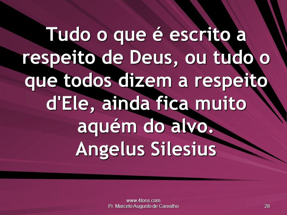 www.4tons.com Pr. Marcelo Augusto de Carvalho 28 Tudo o que é escrito a respeito de Deus, ou tudo o que todos dizem a respeito d'Ele, ainda fica muito