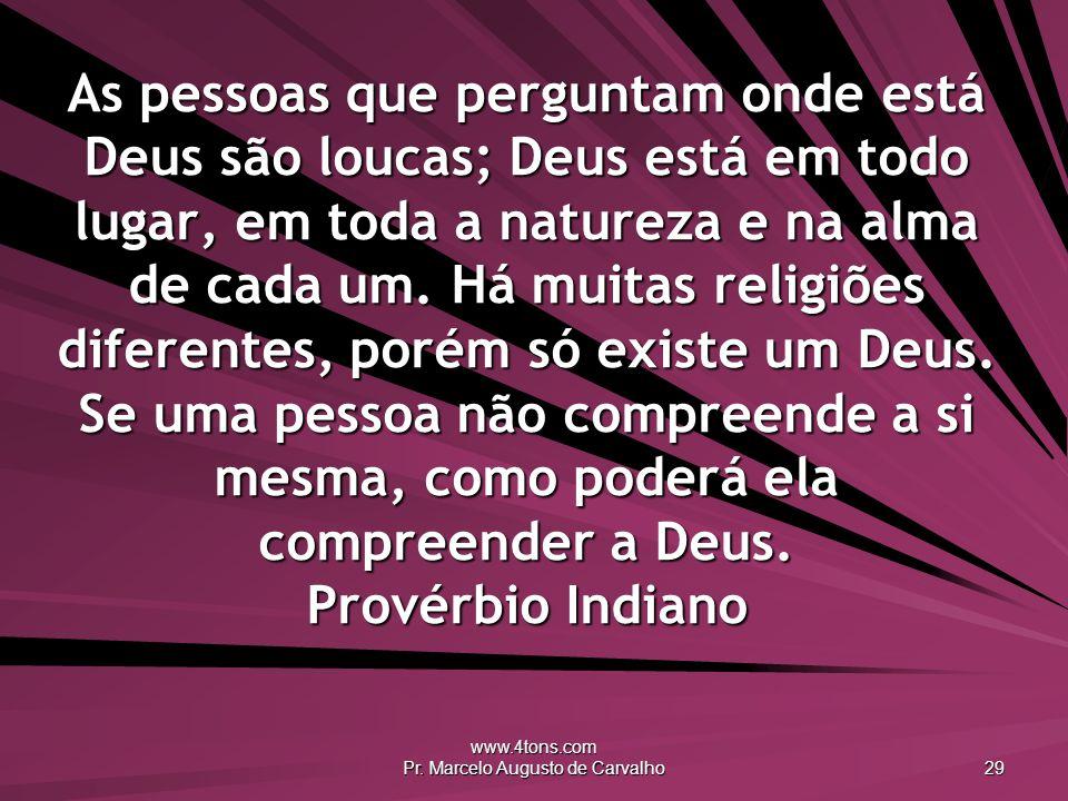 www.4tons.com Pr. Marcelo Augusto de Carvalho 29 As pessoas que perguntam onde está Deus são loucas; Deus está em todo lugar, em toda a natureza e na